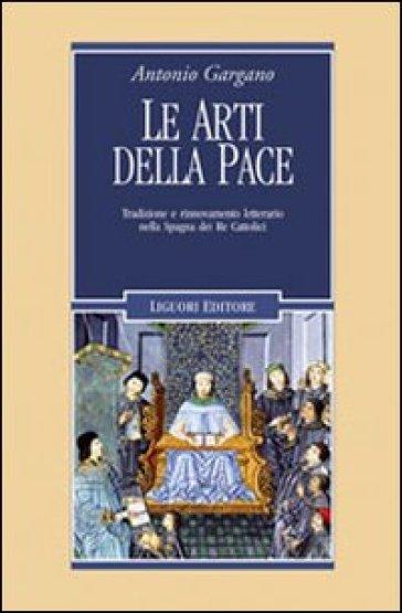 Le arti della pace. Tradizione e rinnovamento letterario nella Spagna dei re cattolici - Antonio Gargano | Rochesterscifianimecon.com