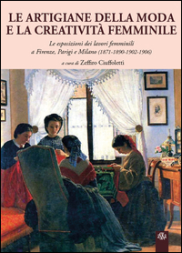 Le artigiane della moda e la creatività femminile. Le esposizioni dei lavori femminili a Firenze, Parigi e Milano (1871-1890-1902-1906) - Zeffiro Ciuffoletti |