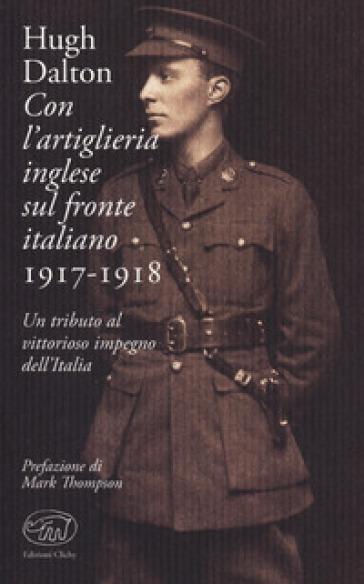 Con l'artiglieria inglese sul fronte italiano 1917-1918. Un tributo al vittorioso impegno dell'Italia - Hugh Dalton |