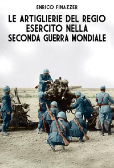Le artiglierie del Regio Esercito nella seconda guerra mondiale - Enrico Finazzer | Rochesterscifianimecon.com