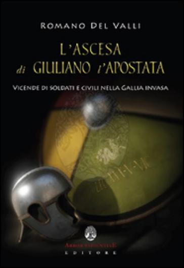 L'ascesa di Giuliano l'Apostata. Vicende di soldati e civili nella Gallia invasa - Romano Del Valli   Rochesterscifianimecon.com