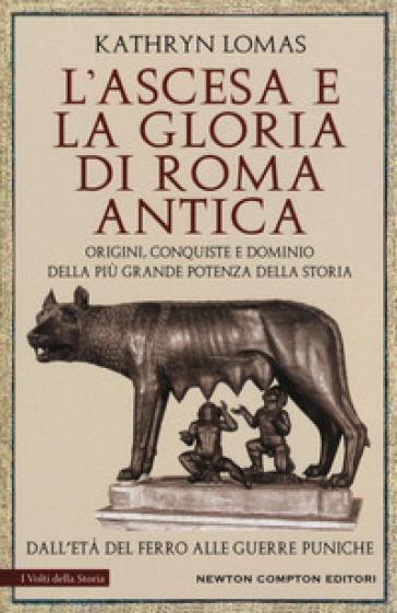 L'ascesa e la gloria di Roma antica. Origini, conquiste e dominio della più grande potenza della storia. Dall'età del ferro alle guerre puniche
