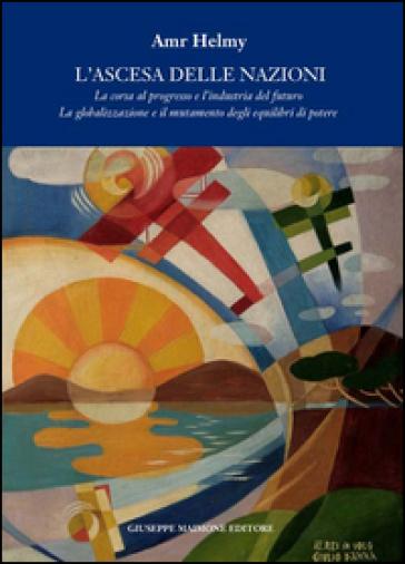 L'ascesa delle nazioni. La corsa al progresso e l'industria del futuro la globalizzazione e il mutamento degli equilibri del potere - Amr Helmy | Kritjur.org