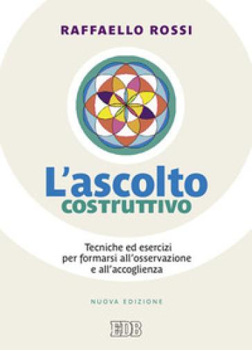L'ascolto costruttivo. Tecniche ed esercizi per formarsi all'osservazione e all'accoglienza - Raffaello Rossi |