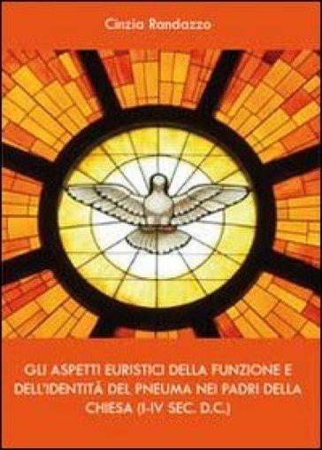 Gli aspetti euristici della funzione e dell'identità del pneuma nei padri della Chiesa - Cinzia Randazzo |