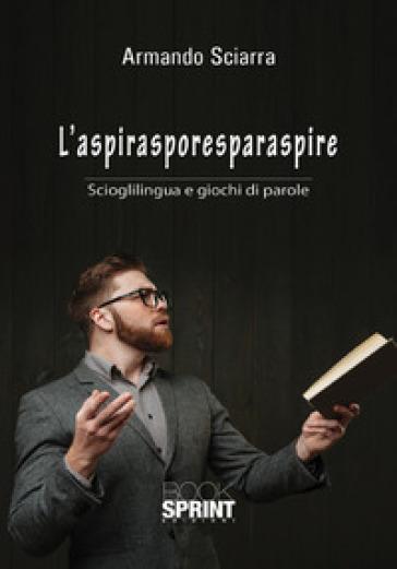L'aspirasporesparaspire. Scioglilingua e giochi di parole - Armando Sciarra pdf epub