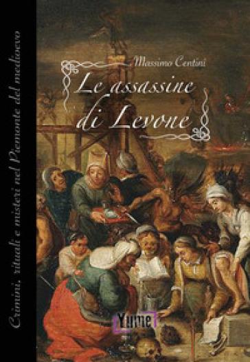 Le assassine di Levone. Crimini, rituali e misteri nel Piemonte del medioevo - Massimo Centini |