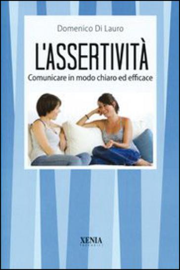 L'assertività. Comunicare in modo chiaro ed efficace - Domenico Di Lauro |