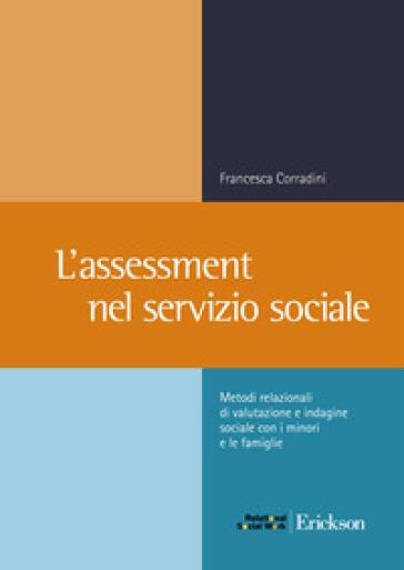 L'assessment nel servizio sociale. Metodi relazionali di valutazione e indagine sociale con i minori e le famiglie - Francesca Corradini |