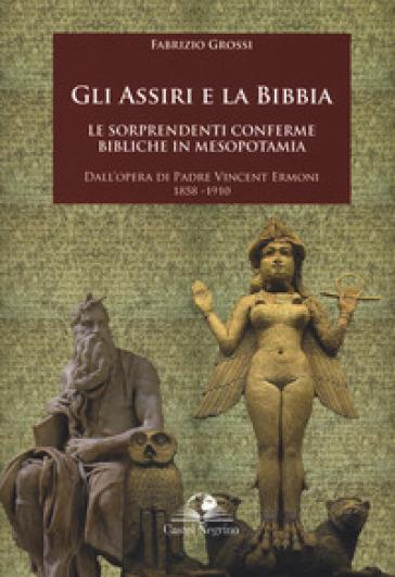 Gli assiri e la Bibbia. Le sorprendenti conferme bibliche in Mesopotamia. Dall'opera di padre Vincent Ermoni 1858-1910 - Fabrizio Grossi |