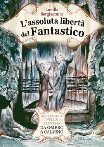 L'assoluta libertà del fantastico. Un viaggio nella fantasia da Omero a Calvino - Lucilla Sergiacomo | Jonathanterrington.com