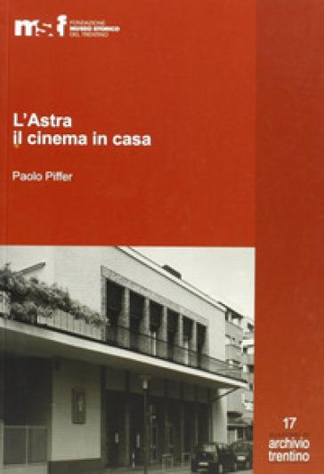 L'astra, il cinema in casa. Gli artuso e il cinematografo - Paolo Piffer |