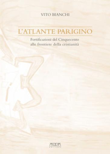 L'atlante parigino. Fortificazioni del Cinquecento alle frontiere della cristianità - Vito Bianchi | Jonathanterrington.com