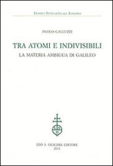 Tra atomi e invisibili. La materia ambigua di Galileo - Paolo Galluzzi  