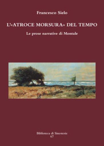 L'atroce morsura del tempo. Le prose narrative di Montale - Francesco Sielo | Rochesterscifianimecon.com