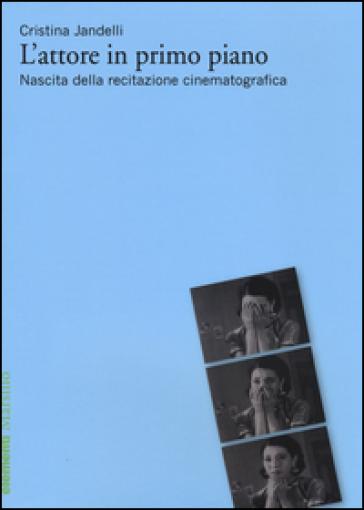 L'attore in primo piano. Nascita della recitazione cinematografica - Cristina Jandelli | Ericsfund.org