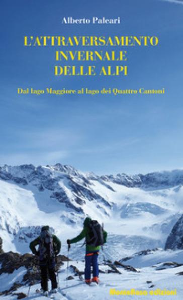 L'attraversamento invernale delle Alpi. Dal lago Maggiore al lago dei Quattro Cantoni - Alberto Paleari |