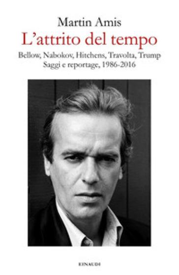L'attrito del tempo. Bellow, Nabokov, Hitchens, Travolta, Trump. Saggi e reportage, 1986-2016 - Martin Amis  