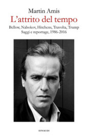 L attrito del tempo. Bellow, Nabokov, Hitchens, Travolta, Trump. Saggi e reportage, 1986-2016