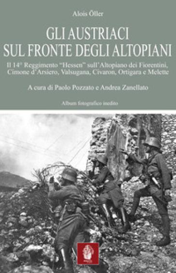 Gli austriaci sul fronte degli altopiani. Il 14° Reggimento «Hessen» sull'Altopiano dei Fiorentini, Cimone d'Arsiero, Valsugana, Civaron, Ortigara e Melette - P. Pozzato |