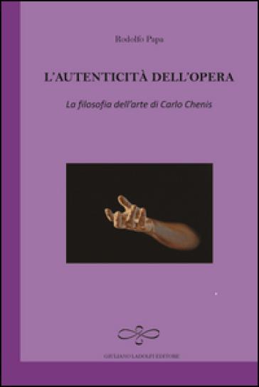 L'autenticità dell'opera. La filosofia dell'arte di Carlo Chenis - Rodolfo Papa |