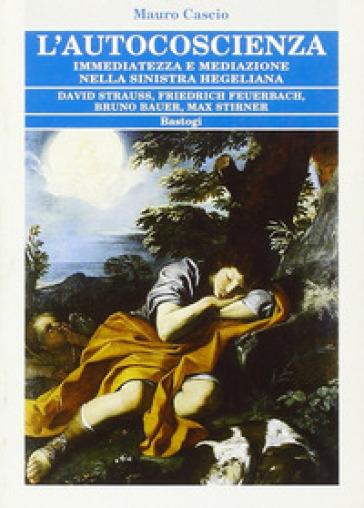 L'autocoscienza. Immediatezza e mediazione nella sinistra hegeliana - Mauro Cascio |
