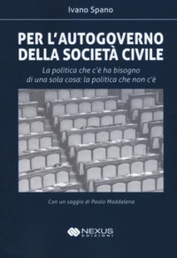 Per l'autogoverno della società civile. La politica che c'è ha bisogno di una sola cosa: la politica che non c'è - Ivano Spano |