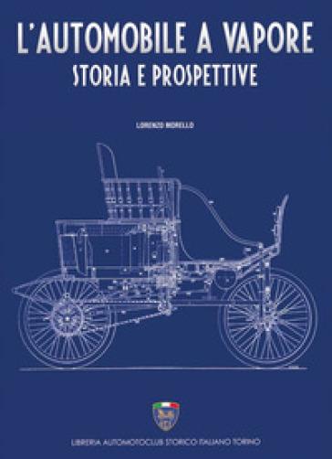 L'automobile a vapore. Storia e prospettive - Lorenzo Morello |