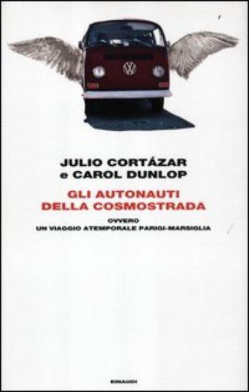 Gli autonauti della cosmostrada ovvero un viaggio atemporale Parigi-Marsiglia - Julio Cortàzar | Thecosgala.com