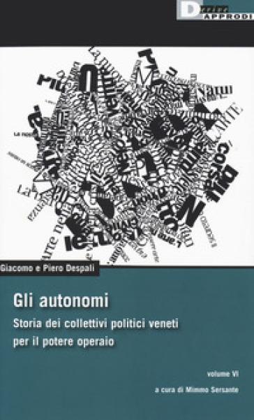 Gli autonomi. Storia dei collettivi politici veneti per il potere operaio. 6. - Giacomo Despali |