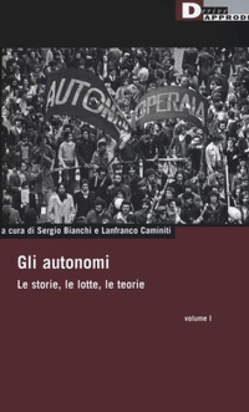 Gli autonomi. Le storie, le lotte, le teorie. 1.