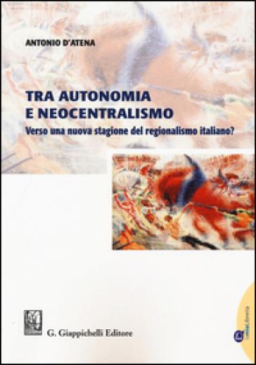Tra autonomia e neocentralismo. Verso una nuova stagione del regionalismo italiano? Con Contenuto digitale per download e accesso on line - Antonio D'Atena pdf epub