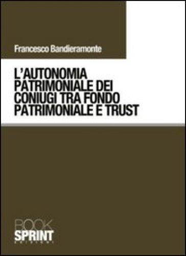 L'autonomia patrimoniale dei coniugi tra fondo patrimoniale e trust - Francesco Bandieramonte  