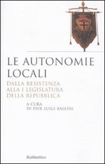Le autonomie locali. Dalla resistenza alla I legislatura della repubblica - P. L. Ballini |