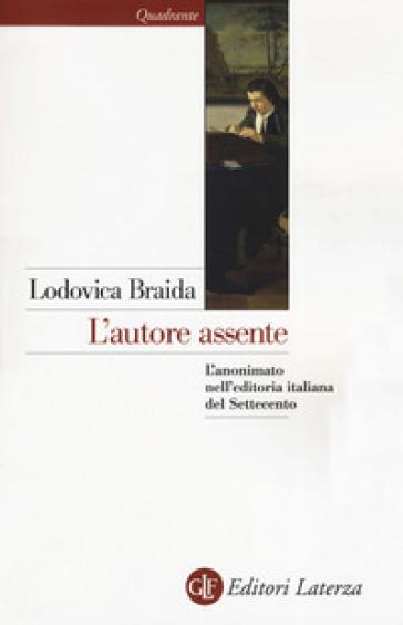 L'autore assente. L'anonimato nell'editoria italiana del Settecento - Lodovica Braida pdf epub