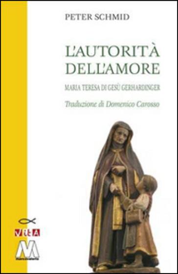 L'autorità dell'amore. Maria Teresa di Gesù Gerhardinger - Peter Schmid |