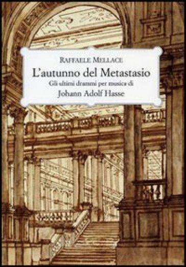 L'autunno del Metastasio. Gli ultimi drammi per musica di Johann Adolf Hasse - Raffaele Mellace |
