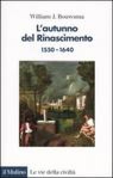 L'autunno del Rinascimento (1550-1640) - William J. Bouwsma |