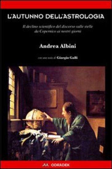 L'autunno dell'astrologia. Il declino scientifico del discorso sulle stelle da Copernico ai giorni nostri - Andrea Albini pdf epub