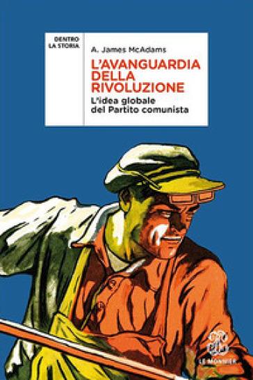 L'avanguardia della rivoluzione. L'idea globale del Partito Comunista - A. James McAdams |