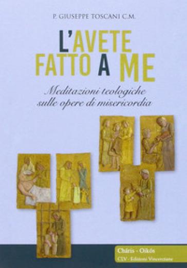 L'avete fatto a me... Meditazioni teologiche sulle opere di misericordia - Giuseppe Toscani  