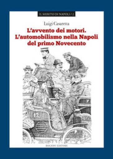 L'avvento dei motori. L'automobilismo nella Napoli del primo Novecento - Luigi Casaretta   Rochesterscifianimecon.com