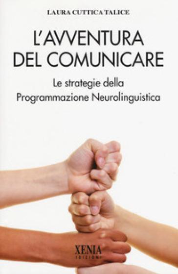 L'avventura del comunicare. Le strategie della programmazione neurolinguistica - Laura Cuttica Talice  