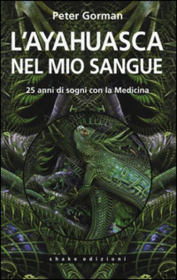 L'ayahuasca nel mio sangue. 25 anni di sogni con la medicina - Peter Gorman pdf epub