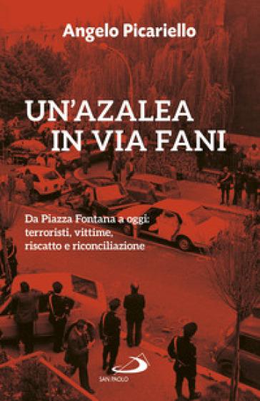 Un'azalea in via Fani. Da Piazza Fontana a oggi: terroristi, vittime, riscatto e riconciliazione - Angelo Picariello |