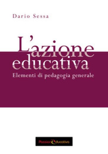 L'azione educativa. Elementi di pedagogia generale - Dario Sessa | Rochesterscifianimecon.com