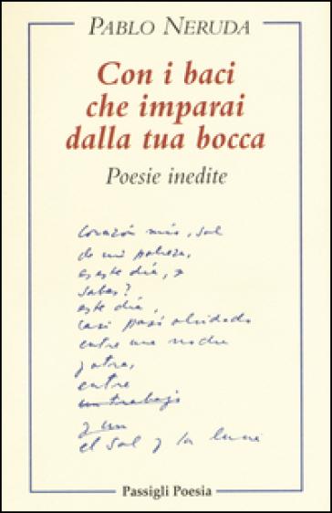 Con i baci che imparai dalla tua bocca. Poesie inedite. Testo spagnolo a fronte - Pablo Neruda | Kritjur.org