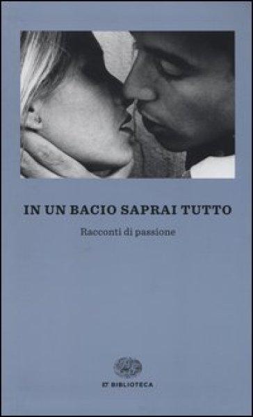 In un bacio saprai tutto. Racconti di passione - F. Massimi |