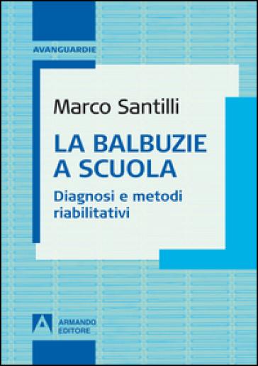 La balbuzie a scuola. Diagnosi e metodi riabilitativi - Marco Santilli |