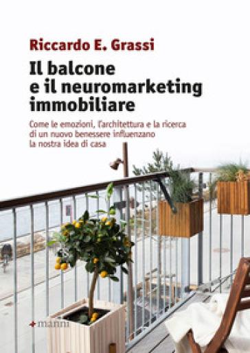 Il balcone e il neuromarketing immobiliare. Come le emozioni, l'architettura e la ricerca di un nuovo benessere influenzano la nostra idea di casa - Riccardo E. Grassi   Thecosgala.com